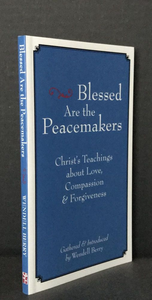 Blessed are the Peacemakers: Christ's Teachings About Love, Compassion and Forgiveness: Gathered and Introduced by Wendell Berry. Wendell Berry.