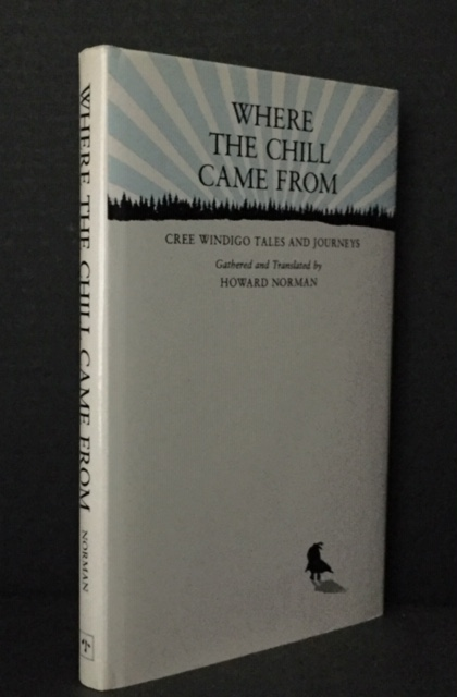 Where the Chill Came From: Cree Windigo Tales and Journeys. Howard Norman.