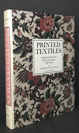 PRINTED TEXTILES: ENGLISH AND AMERICAN COTTONS AND LINENS 1700-1850. Florence M. Montgomery