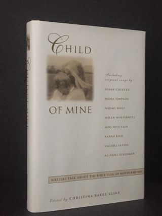 Child of Mine: Writers Talk About the First Year of Motherhood [Signed]. Christina Baker Kline,...